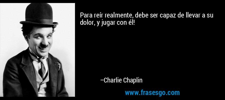 Para reír realmente, debe ser capaz de llevar a su dolor, y jugar con él! – Charlie Chaplin