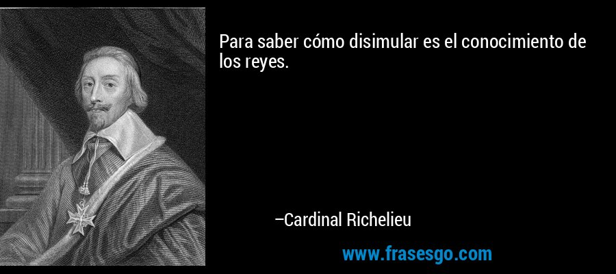 Para saber cómo disimular es el conocimiento de los reyes. – Cardinal Richelieu