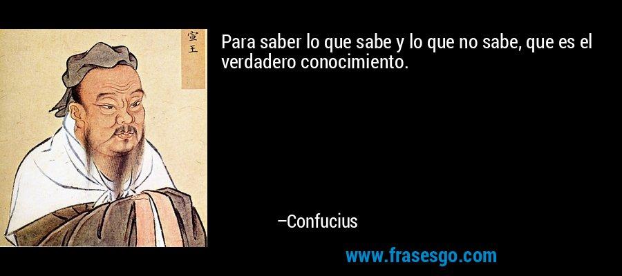 Para saber lo que sabe y lo que no sabe, que es el verdadero conocimiento. – Confucius