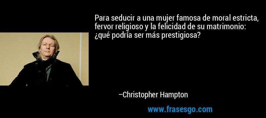 Para seducir a una mujer famosa de moral estricta, fervor religioso y la felicidad de su matrimonio: ¿qué podría ser más prestigiosa? – Christopher Hampton
