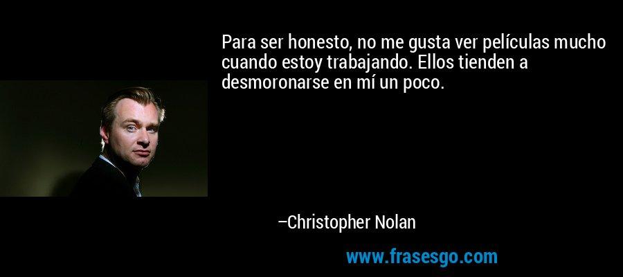 Para ser honesto, no me gusta ver películas mucho cuando estoy trabajando. Ellos tienden a desmoronarse en mí un poco. – Christopher Nolan