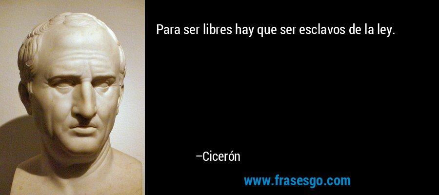 Para ser libres hay que ser esclavos de la ley. – Cicerón