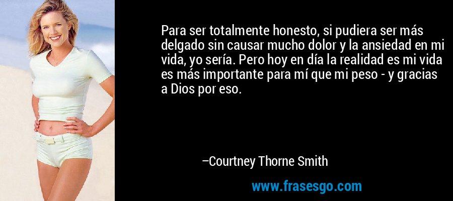 Para ser totalmente honesto, si pudiera ser más delgado sin causar mucho dolor y la ansiedad en mi vida, yo sería. Pero hoy en día la realidad es mi vida es más importante para mí que mi peso - y gracias a Dios por eso. – Courtney Thorne Smith