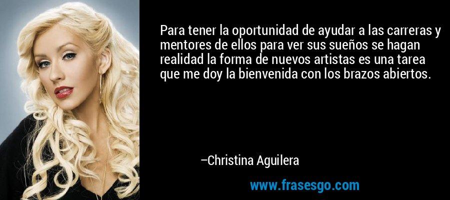 Para tener la oportunidad de ayudar a las carreras y mentores de ellos para ver sus sueños se hagan realidad la forma de nuevos artistas es una tarea que me doy la bienvenida con los brazos abiertos. – Christina Aguilera