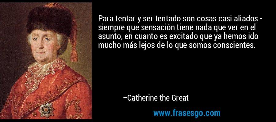 Para tentar y ser tentado son cosas casi aliados - siempre que sensación tiene nada que ver en el asunto, en cuanto es excitado que ya hemos ido mucho más lejos de lo que somos conscientes. – Catherine the Great