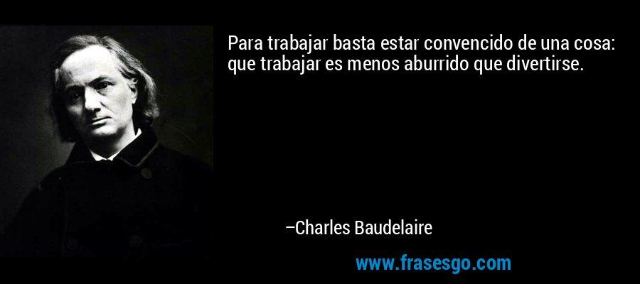 Para trabajar basta estar convencido de una cosa: que trabajar es menos aburrido que divertirse. – Charles Baudelaire