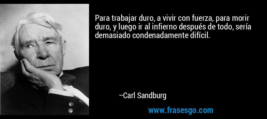 Para trabajar duro, a vivir con fuerza, para morir duro, y luego ir al infierno después de todo, sería demasiado condenadamente difícil. – Carl Sandburg
