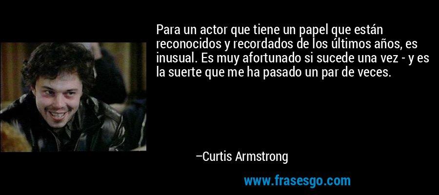 Para un actor que tiene un papel que están reconocidos y recordados de los últimos años, es inusual. Es muy afortunado si sucede una vez - y es la suerte que me ha pasado un par de veces. – Curtis Armstrong