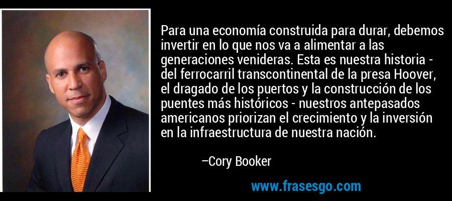 Para una economía construida para durar, debemos invertir en lo que nos va a alimentar a las generaciones venideras. Esta es nuestra historia - del ferrocarril transcontinental de la presa Hoover, el dragado de los puertos y la construcción de los puentes más históricos - nuestros antepasados americanos priorizan el crecimiento y la inversión en la infraestructura de nuestra nación. – Cory Booker