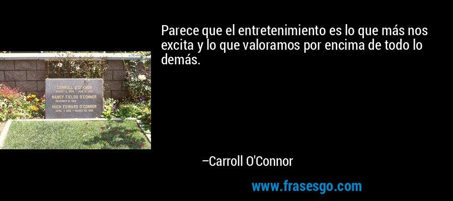 Parece que el entretenimiento es lo que más nos excita y lo que valoramos por encima de todo lo demás. – Carroll O'Connor