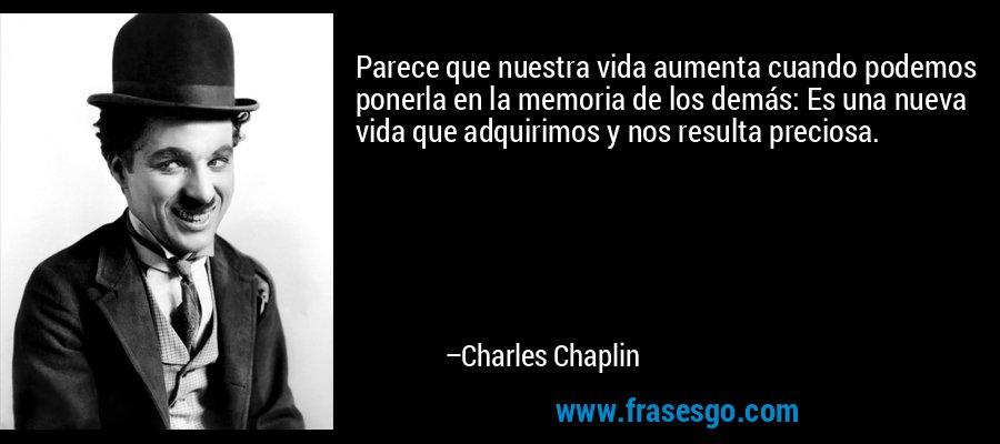 Parece que nuestra vida aumenta cuando podemos ponerla en la memoria de los demás: Es una nueva vida que adquirimos y nos resulta preciosa. – Charles Chaplin