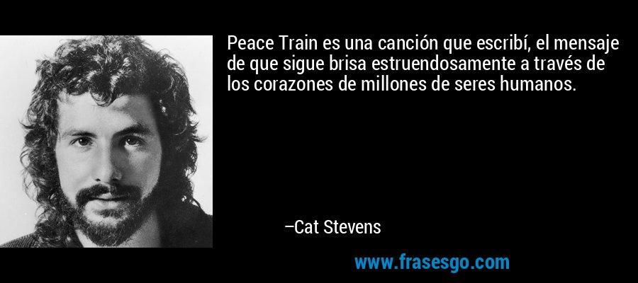 Peace Train es una canción que escribí, el mensaje de que sigue brisa estruendosamente a través de los corazones de millones de seres humanos. – Cat Stevens