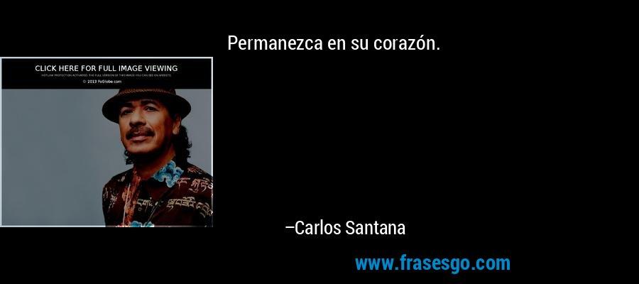 Permanezca en su corazón. – Carlos Santana