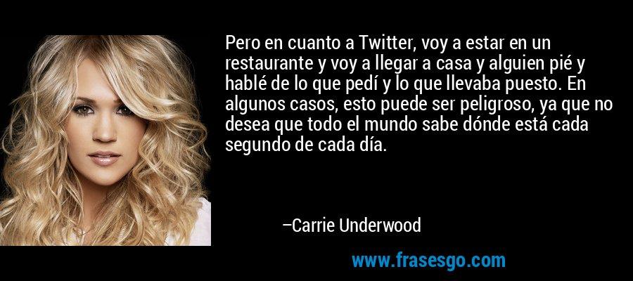 Pero en cuanto a Twitter, voy a estar en un restaurante y voy a llegar a casa y alguien pié y hablé de lo que pedí y lo que llevaba puesto. En algunos casos, esto puede ser peligroso, ya que no desea que todo el mundo sabe dónde está cada segundo de cada día. – Carrie Underwood