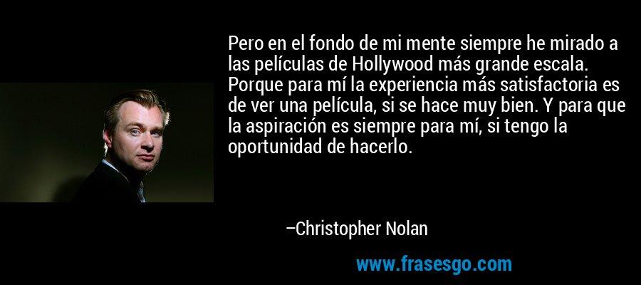 Pero en el fondo de mi mente siempre he mirado a las películas de Hollywood más grande escala. Porque para mí la experiencia más satisfactoria es de ver una película, si se hace muy bien. Y para que la aspiración es siempre para mí, si tengo la oportunidad de hacerlo. – Christopher Nolan