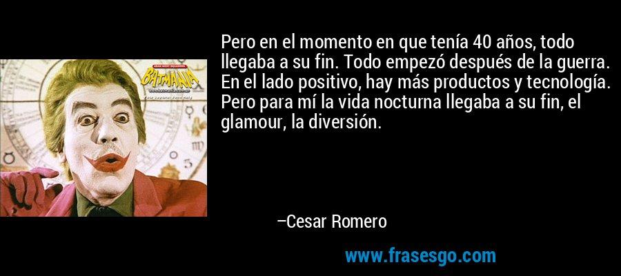 Pero en el momento en que tenía 40 años, todo llegaba a su fin. Todo empezó después de la guerra. En el lado positivo, hay más productos y tecnología. Pero para mí la vida nocturna llegaba a su fin, el glamour, la diversión. – Cesar Romero