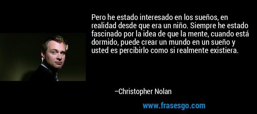 Pero he estado interesado en los sueños, en realidad desde que era un niño. Siempre he estado fascinado por la idea de que la mente, cuando está dormido, puede crear un mundo en un sueño y usted es percibirlo como si realmente existiera. – Christopher Nolan