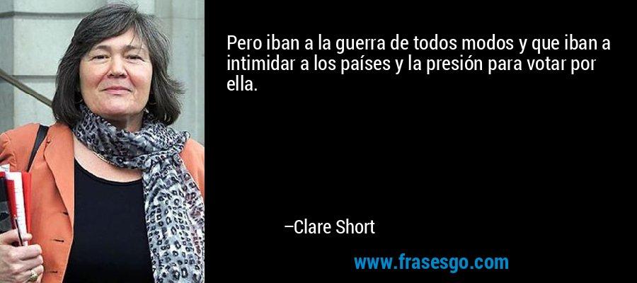 Pero iban a la guerra de todos modos y que iban a intimidar a los países y la presión para votar por ella. – Clare Short