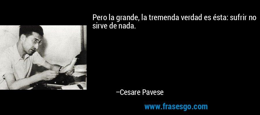 Pero la grande, la tremenda verdad es ésta: sufrir no sirve de nada. – Cesare Pavese