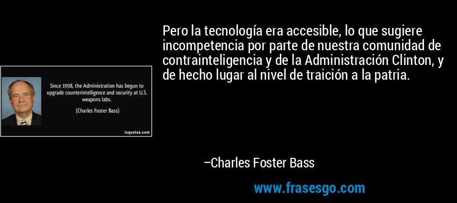 Pero la tecnología era accesible, lo que sugiere incompetencia por parte de nuestra comunidad de contrainteligencia y de la Administración Clinton, y de hecho lugar al nivel de traición a la patria. – Charles Foster Bass