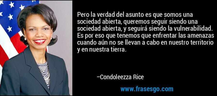 Pero la verdad del asunto es que somos una sociedad abierta, queremos seguir siendo una sociedad abierta, y seguirá siendo la vulnerabilidad. Es por eso que tenemos que enfrentar las amenazas cuando aún no se llevan a cabo en nuestro territorio y en nuestra tierra. – Condoleezza Rice