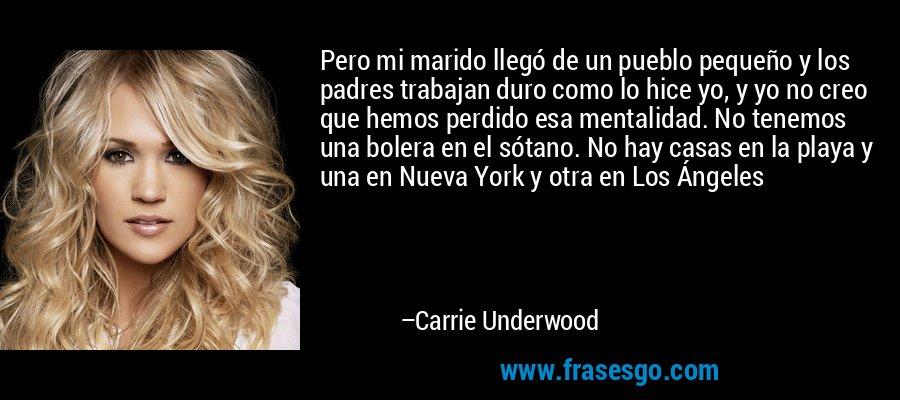 Pero mi marido llegó de un pueblo pequeño y los padres trabajan duro como lo hice yo, y yo no creo que hemos perdido esa mentalidad. No tenemos una bolera en el sótano. No hay casas en la playa y una en Nueva York y otra en Los Ángeles – Carrie Underwood