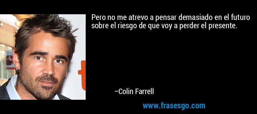 Pero no me atrevo a pensar demasiado en el futuro sobre el riesgo de que voy a perder el presente. – Colin Farrell
