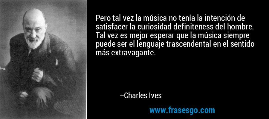 Pero tal vez la música no tenía la intención de satisfacer la curiosidad definiteness del hombre. Tal vez es mejor esperar que la música siempre puede ser el lenguaje trascendental en el sentido más extravagante. – Charles Ives