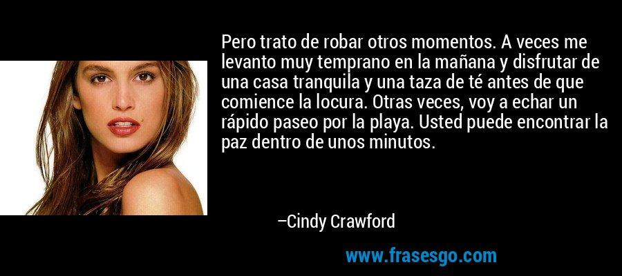 Pero trato de robar otros momentos. A veces me levanto muy temprano en la mañana y disfrutar de una casa tranquila y una taza de té antes de que comience la locura. Otras veces, voy a echar un rápido paseo por la playa. Usted puede encontrar la paz dentro de unos minutos. – Cindy Crawford