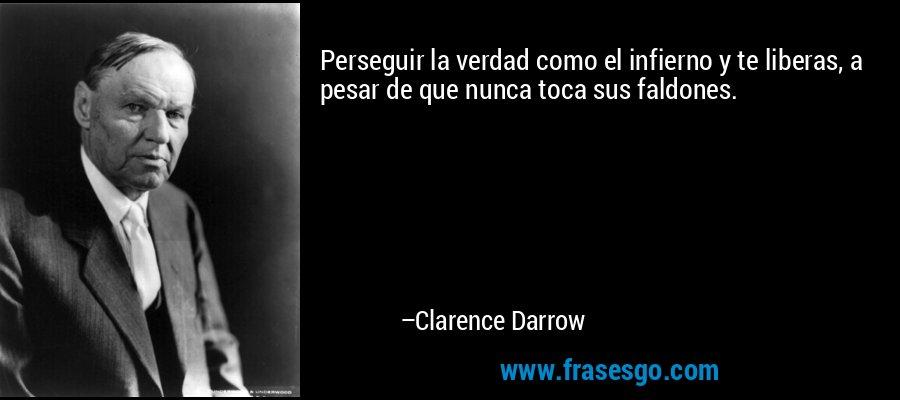 Perseguir la verdad como el infierno y te liberas, a pesar de que nunca toca sus faldones. – Clarence Darrow