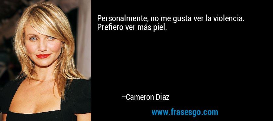 Personalmente, no me gusta ver la violencia. Prefiero ver más piel. – Cameron Diaz