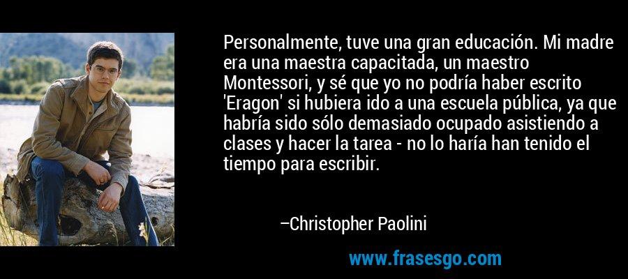 Personalmente, tuve una gran educación. Mi madre era una maestra capacitada, un maestro Montessori, y sé que yo no podría haber escrito 'Eragon' si hubiera ido a una escuela pública, ya que habría sido sólo demasiado ocupado asistiendo a clases y hacer la tarea - no lo haría han tenido el tiempo para escribir. – Christopher Paolini