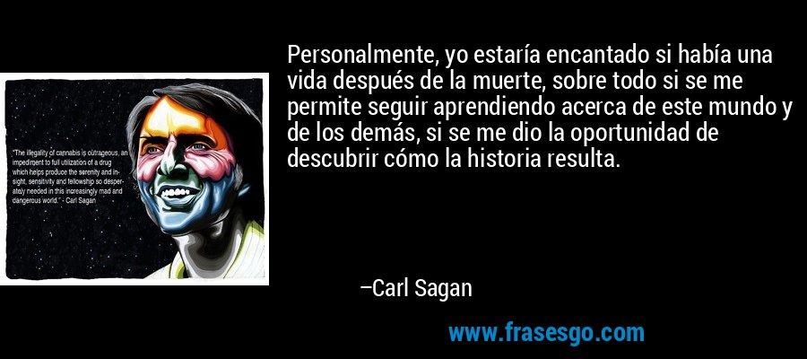 Personalmente, yo estaría encantado si había una vida después de la muerte, sobre todo si se me permite seguir aprendiendo acerca de este mundo y de los demás, si se me dio la oportunidad de descubrir cómo la historia resulta. – Carl Sagan