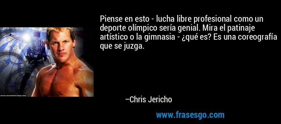 Piense en esto - lucha libre profesional como un deporte olímpico sería genial. Mira el patinaje artístico o la gimnasia - ¿qué es? Es una coreografía que se juzga. – Chris Jericho
