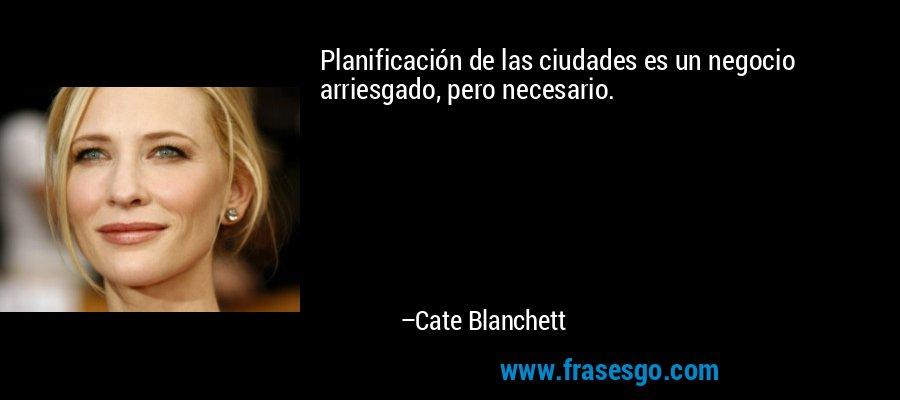 Planificación de las ciudades es un negocio arriesgado, pero necesario. – Cate Blanchett