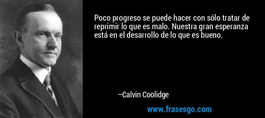 Poco progreso se puede hacer con sólo tratar de reprimir lo que es malo. Nuestra gran esperanza está en el desarrollo de lo que es bueno. – Calvin Coolidge