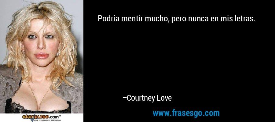 Podría mentir mucho, pero nunca en mis letras. – Courtney Love