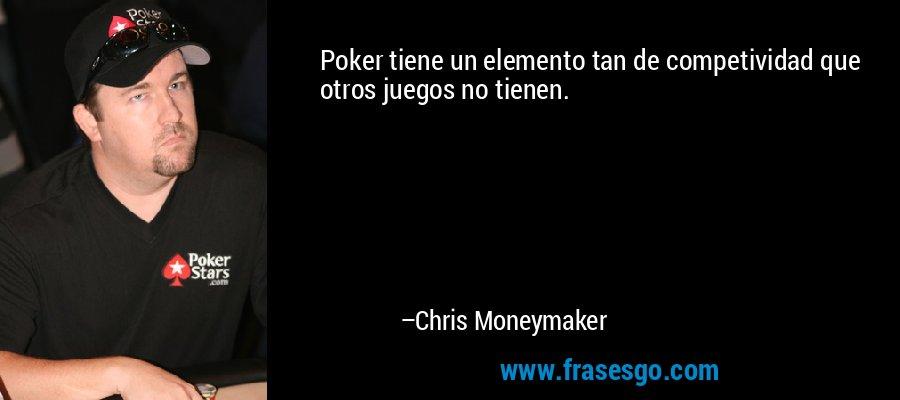 Poker tiene un elemento tan de competividad que otros juegos no tienen. – Chris Moneymaker
