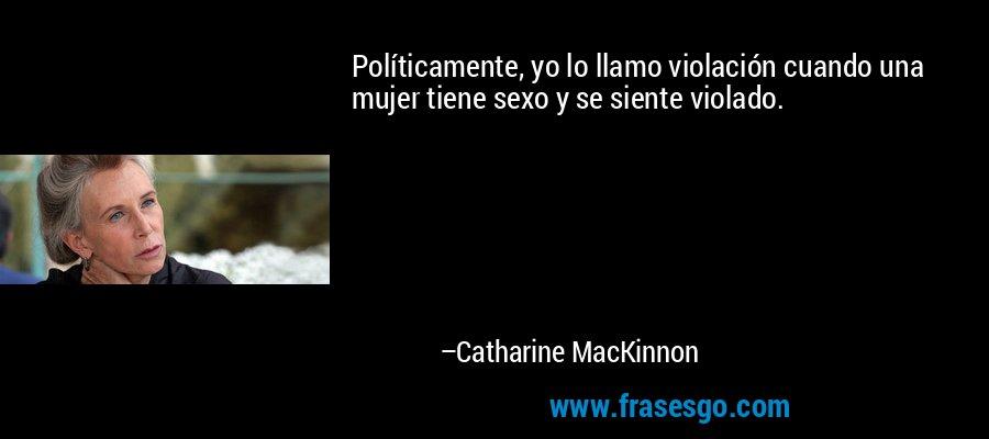 Políticamente, yo lo llamo violación cuando una mujer tiene sexo y se siente violado. – Catharine MacKinnon