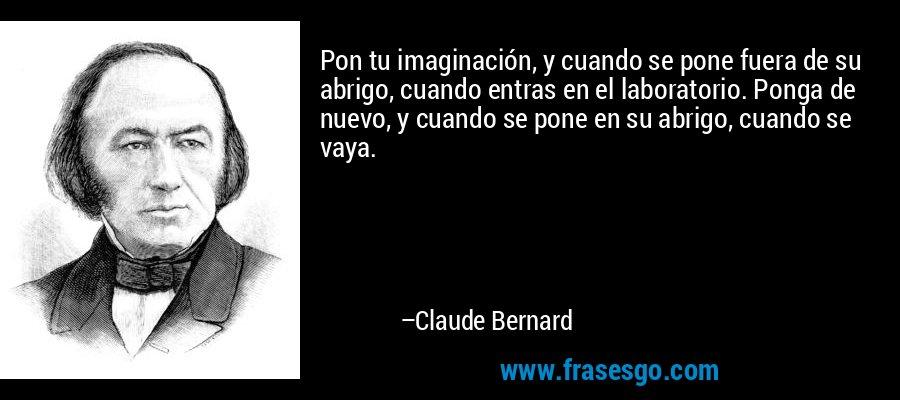 Pon tu imaginación, y cuando se pone fuera de su abrigo, cuando entras en el laboratorio. Ponga de nuevo, y cuando se pone en su abrigo, cuando se vaya. – Claude Bernard