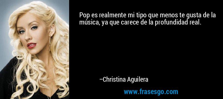 Pop es realmente mi tipo que menos te gusta de la música, ya que carece de la profundidad real. – Christina Aguilera
