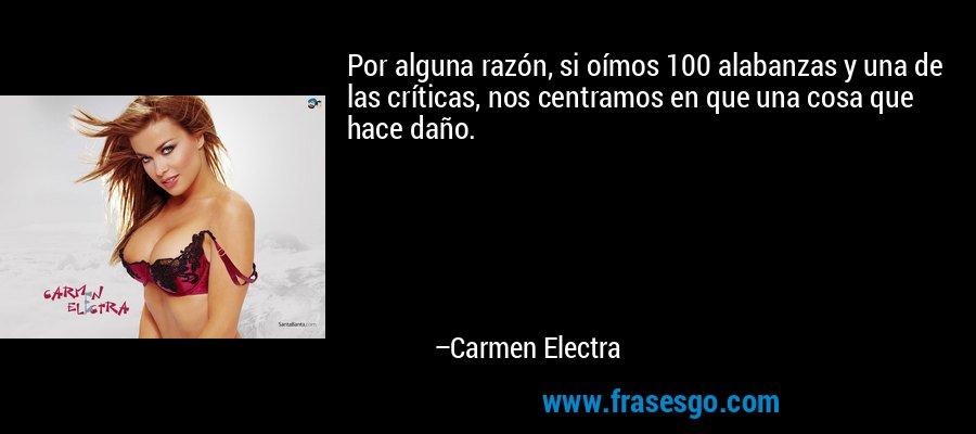 Por alguna razón, si oímos 100 alabanzas y una de las críticas, nos centramos en que una cosa que hace daño. – Carmen Electra