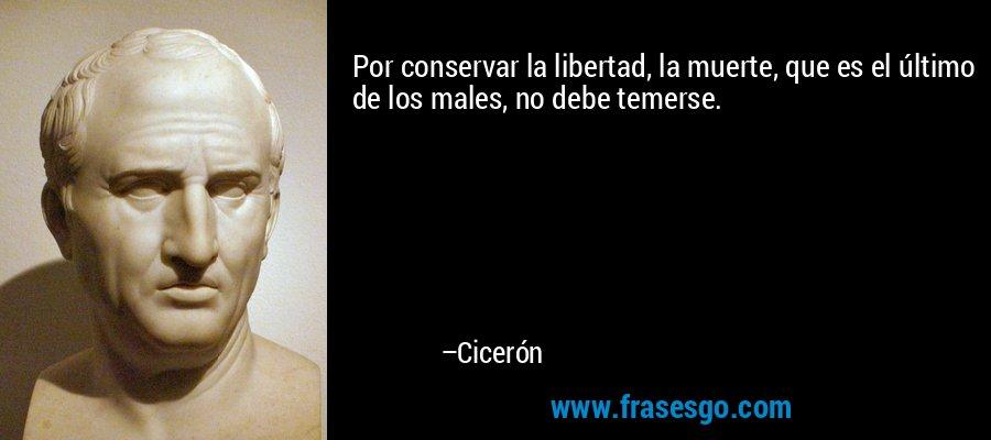 Por conservar la libertad, la muerte, que es el último de los males, no debe temerse. – Cicerón