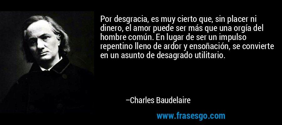 Por desgracia, es muy cierto que, sin placer ni dinero, el amor puede ser más que una orgía del hombre común. En lugar de ser un impulso repentino lleno de ardor y ensoñación, se convierte en un asunto de desagrado utilitario. – Charles Baudelaire
