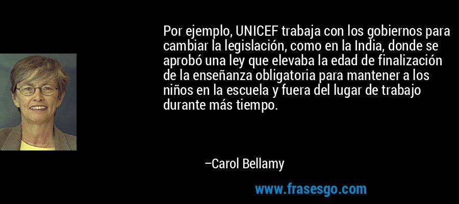 Por ejemplo, UNICEF trabaja con los gobiernos para cambiar la legislación, como en la India, donde se aprobó una ley que elevaba la edad de finalización de la enseñanza obligatoria para mantener a los niños en la escuela y fuera del lugar de trabajo durante más tiempo. – Carol Bellamy