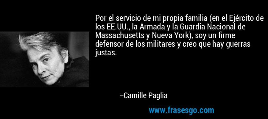 Por el servicio de mi propia familia (en el Ejército de los EE.UU., la Armada y la Guardia Nacional de Massachusetts y Nueva York), soy un firme defensor de los militares y creo que hay guerras justas. – Camille Paglia