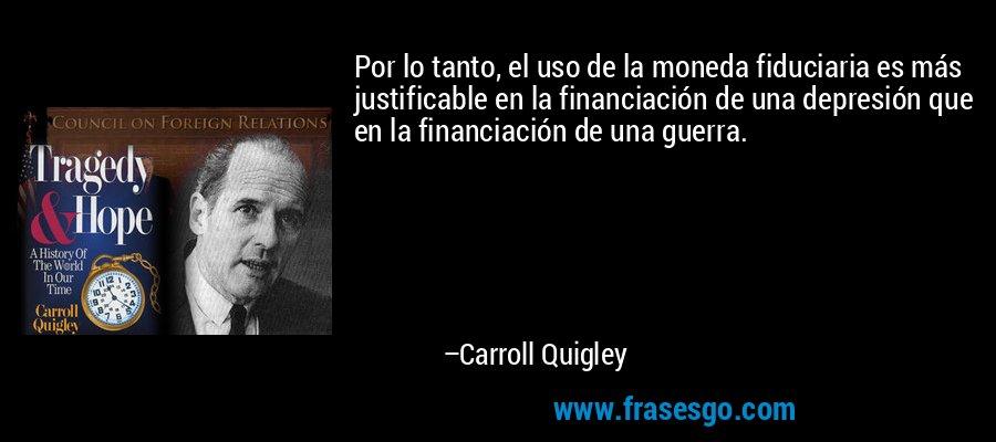 Por lo tanto, el uso de la moneda fiduciaria es más justificable en la financiación de una depresión que en la financiación de una guerra. – Carroll Quigley