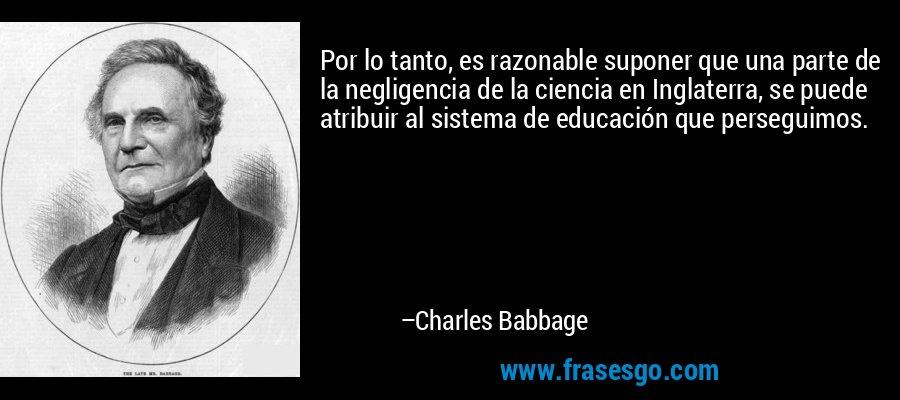 Por lo tanto, es razonable suponer que una parte de la negligencia de la ciencia en Inglaterra, se puede atribuir al sistema de educación que perseguimos. – Charles Babbage