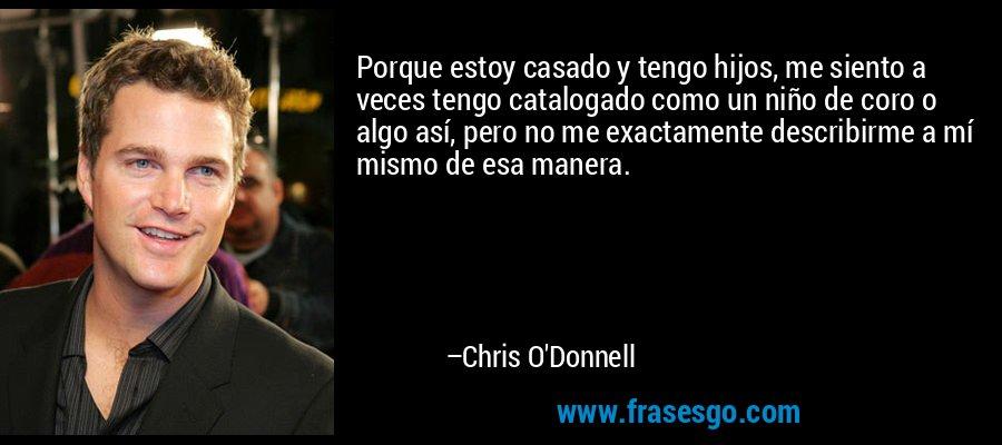 Porque estoy casado y tengo hijos, me siento a veces tengo catalogado como un niño de coro o algo así, pero no me exactamente describirme a mí mismo de esa manera. – Chris O'Donnell