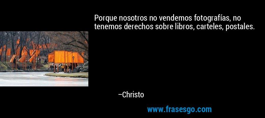 Porque nosotros no vendemos fotografías, no tenemos derechos sobre libros, carteles, postales. – Christo
